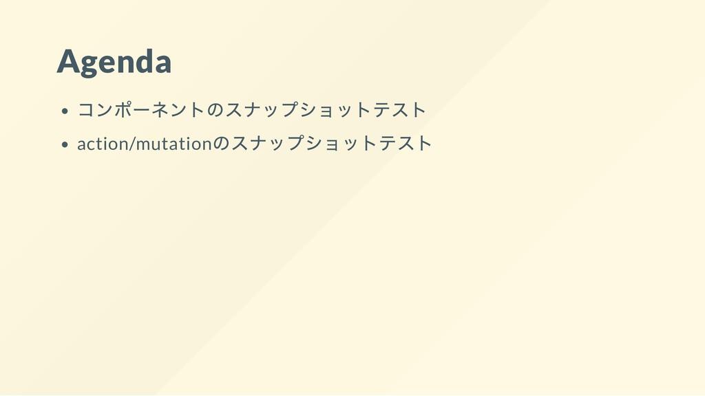 Agenda コンポー ネントのスナップショットテスト action/mutation のスナ...