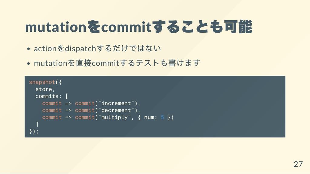 mutation をcommit することも可能 action をdispatch するだけで...