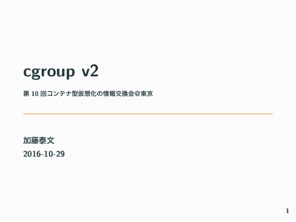 cgroup v2 ୈ 10 ճίϯςφܕԾԽͷใަձˏ౦ژ Ճ౻ହจ 2016-10-...