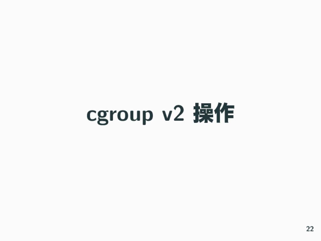 cgroup v2 ૢ࡞ 22