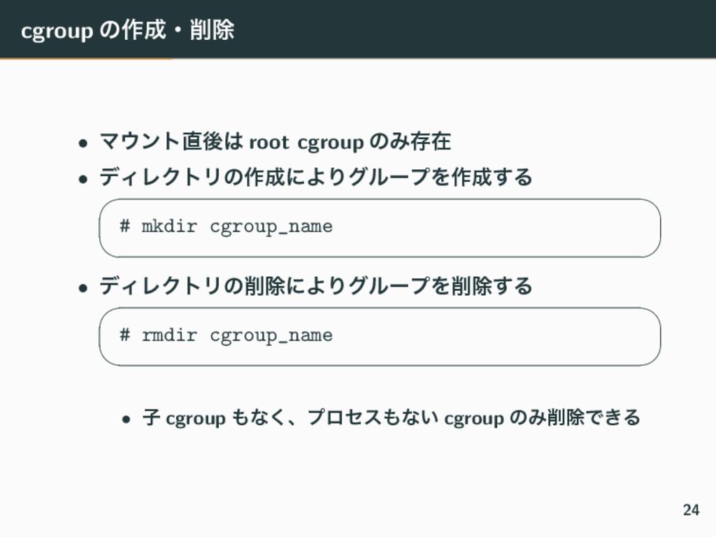 cgroup ͷ࡞ɾআ • Ϛϯτޙ root cgroup ͷΈଘࡏ • σΟϨΫ...