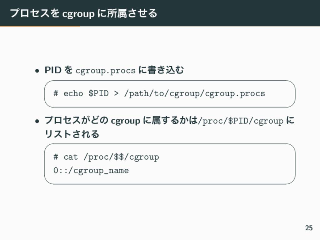 ϓϩηεΛ cgroup ʹॴଐͤ͞Δ • PID Λ cgroup.procs ʹॻ͖ࠐΉ ...