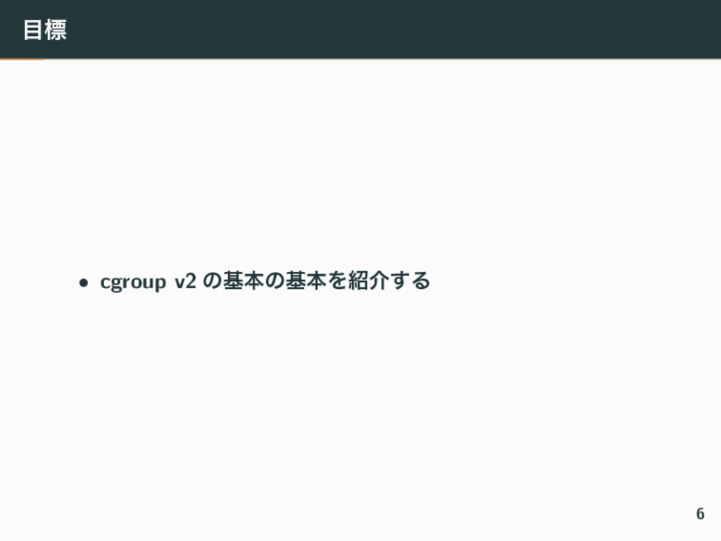 ඪ • cgroup v2 ͷجຊͷجຊΛհ͢Δ 6