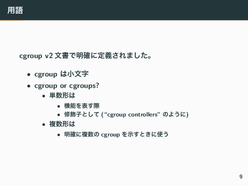 ༻ޠ cgroup v2 จॻͰ໌֬ʹఆٛ͞Ε·ͨ͠ɻ • cgroup খจ • cgr...