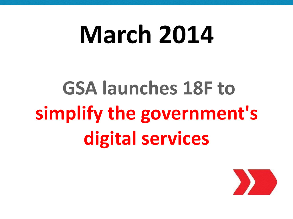 March 2014  GSA launches 18F to...