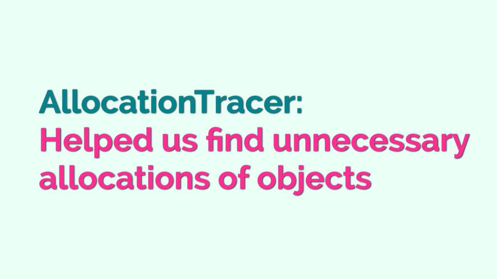 AllocationTracer: Helped us find unnecessary all...