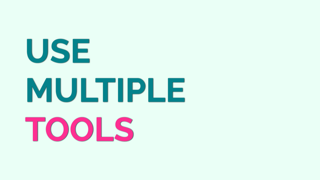 USE MULTIPLE TOOLS