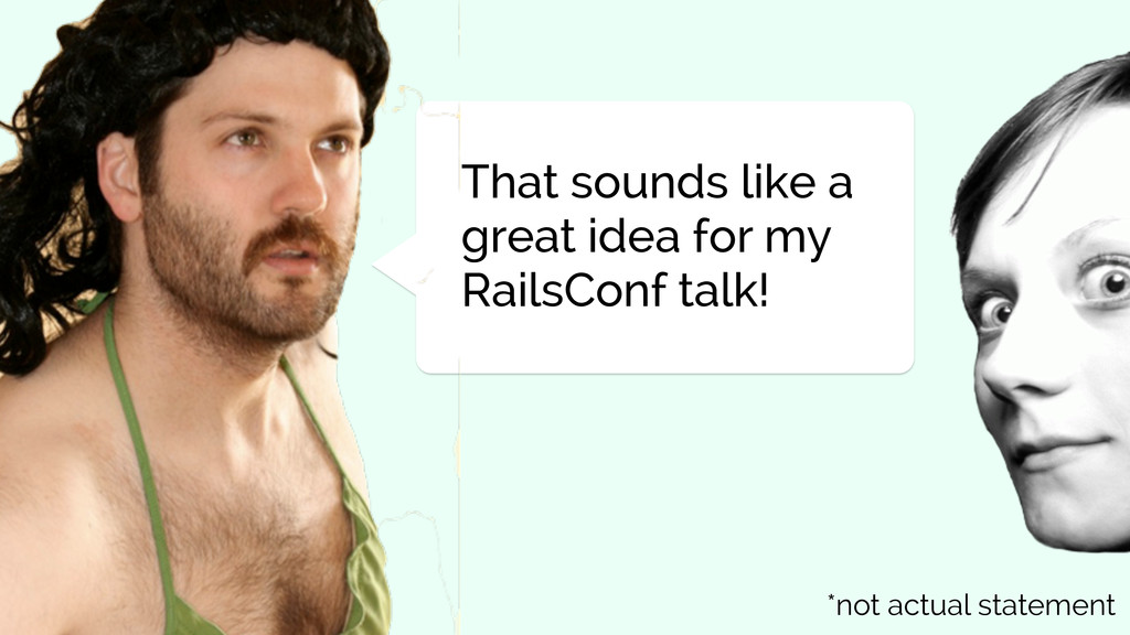 That sounds like a great idea for my RailsConf ...