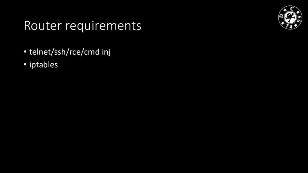 Router requirements • telnet/ssh/rce/cmd inj • ...