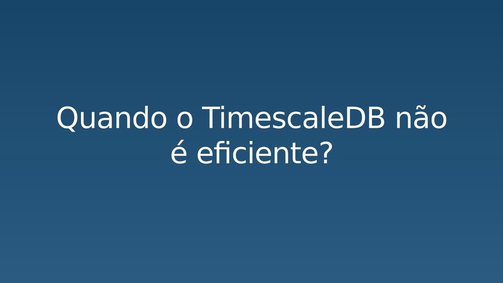 Quando o TimescaleDB não é eficiente?