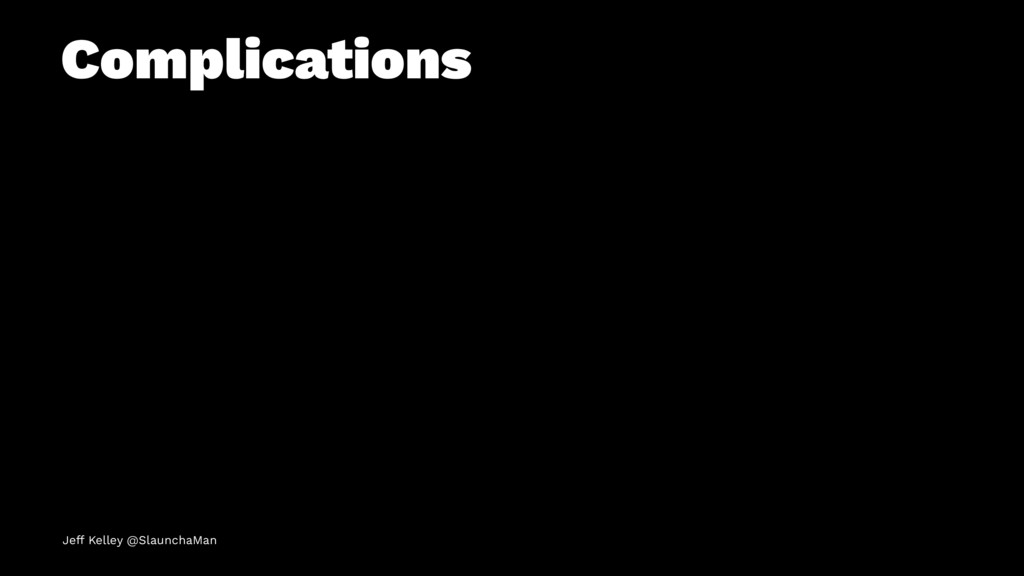 Complications Jeff Kelley @SlaunchaMan