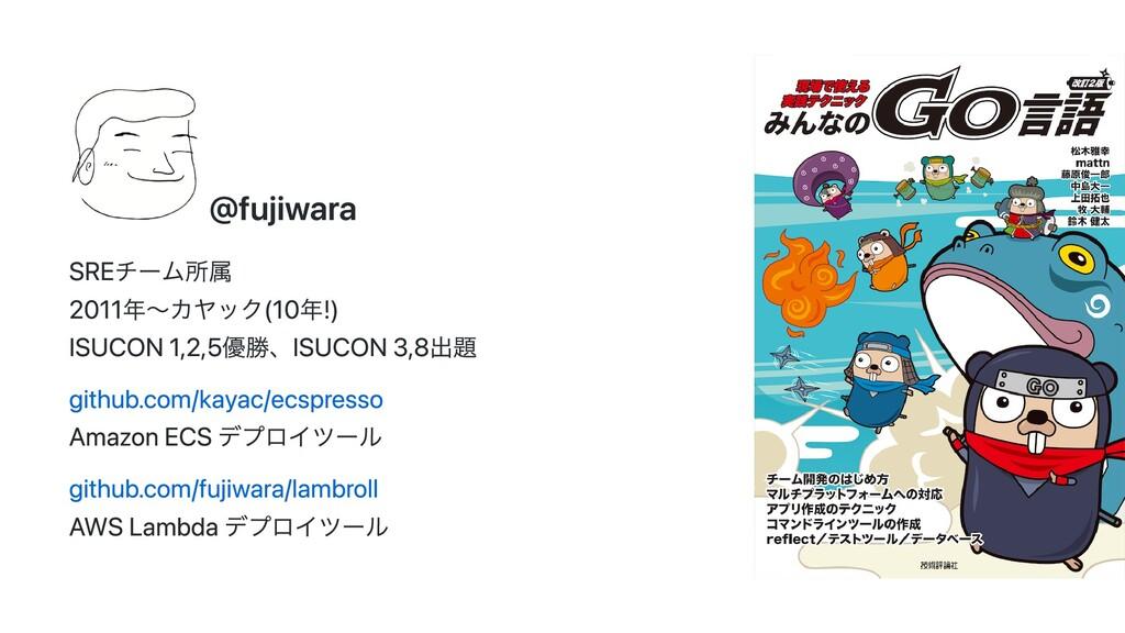 @fujiwara SREチーム所属 2011年〜カヤック(10年!) ISUCON 1,2,...