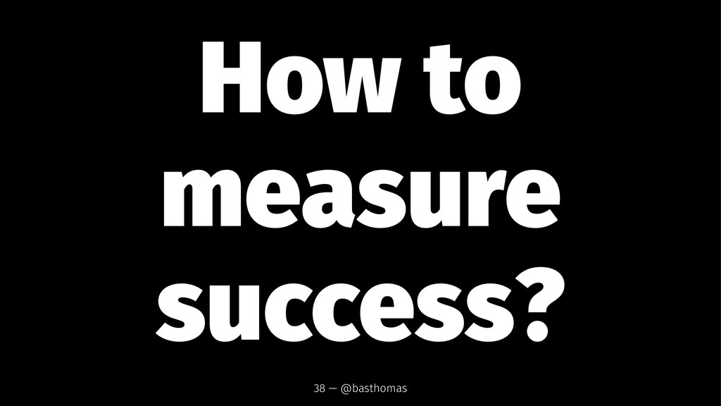 How to measure success? 38 — @basthomas