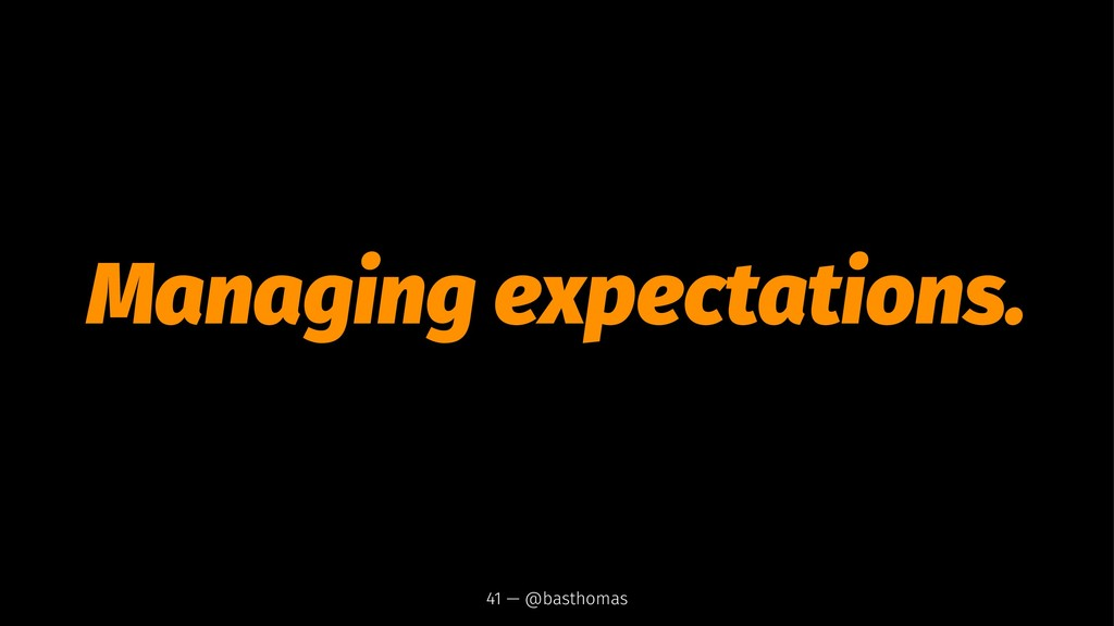Managing expectations. 41 — @basthomas