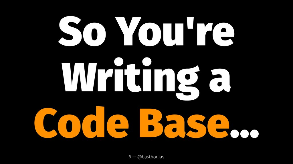 So You're Writing a Code Base... 6 — @basthomas