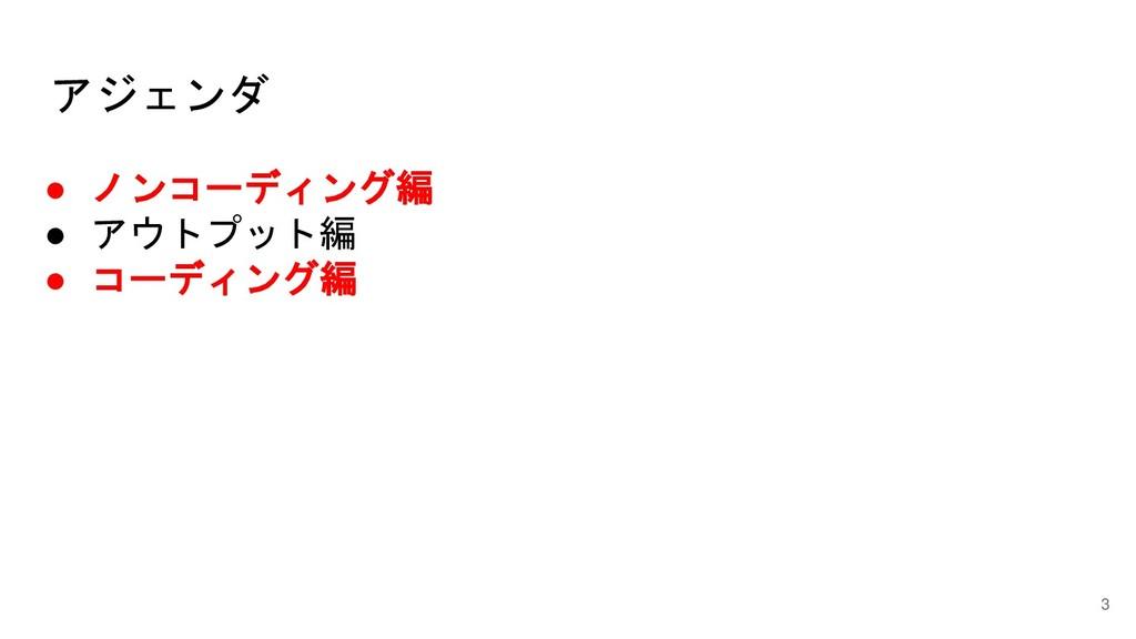 アジェンダ 3 ● ノンコーディング編 ● アウトプット編 ● コーディング編