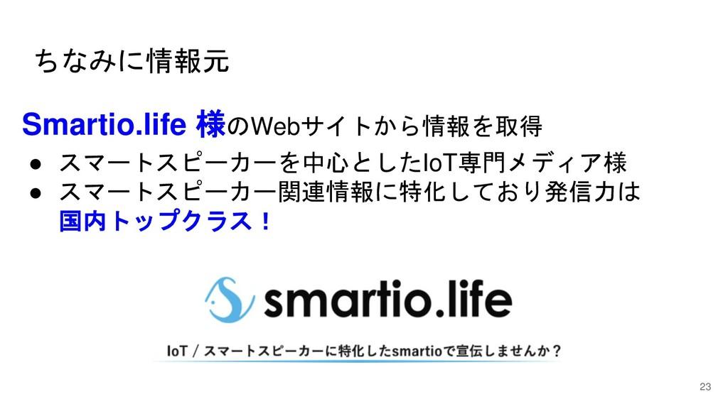 ちなみに情報元 23 Smartio.life 様のWebサイトから情報を取得 ● スマートス...