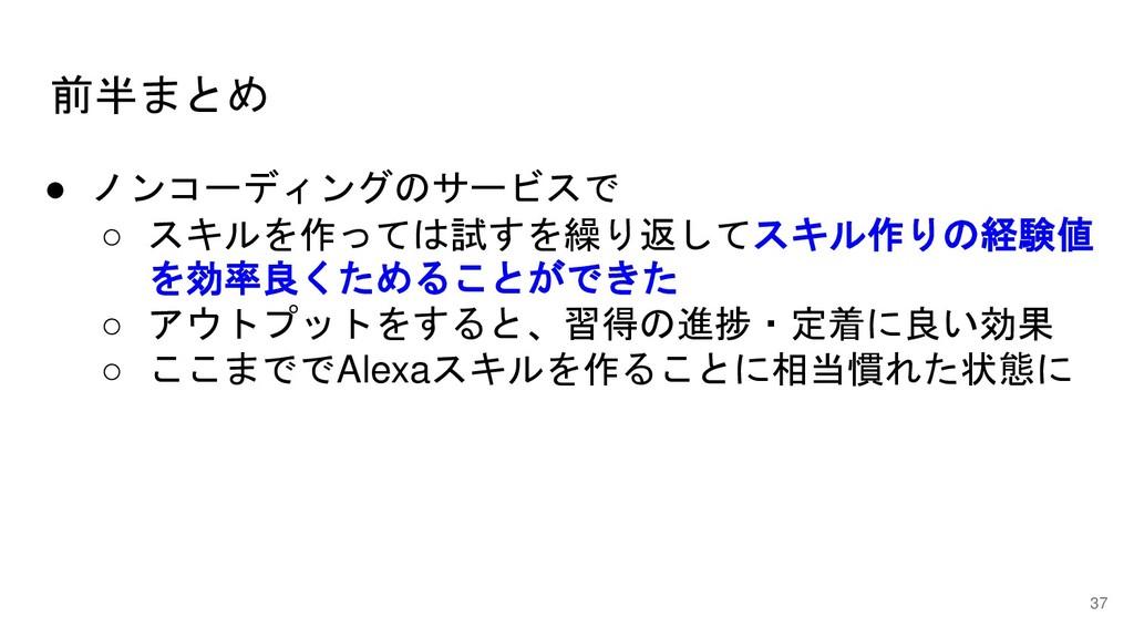 前半まとめ 37 ● ノンコーディングのサービスで ○ スキルを作っては試すを繰り返してスキル...