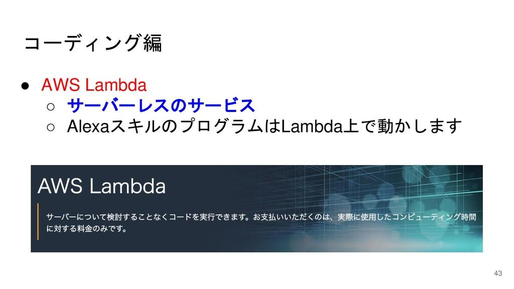 コーディング編 43 ● AWS Lambda ○ サーバーレスのサービス ○ Alexaスキ...