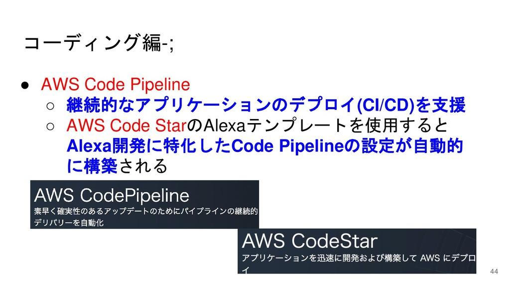コーディング編-; 44 ● AWS Code Pipeline ○ 継続的なアプリケーション...