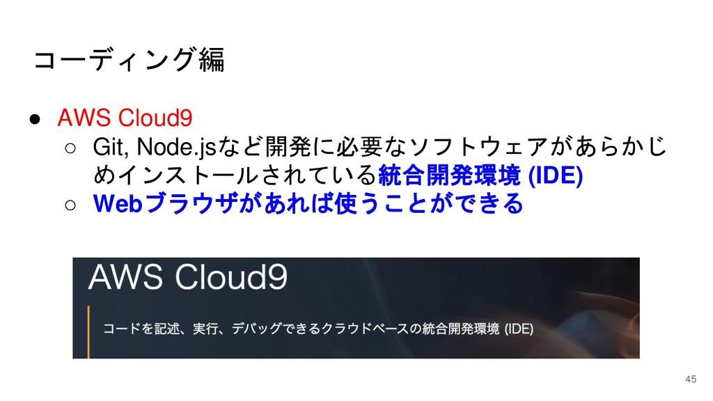コーディング編 45 ● AWS Cloud9 ○ Git, Node.jsなど開発に必要なソ...