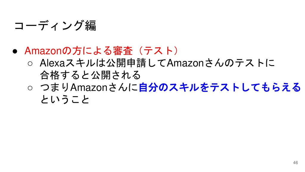コーディング編 46 ● Amazonの方による審査(テスト) ○ Alexaスキルは公開申請...