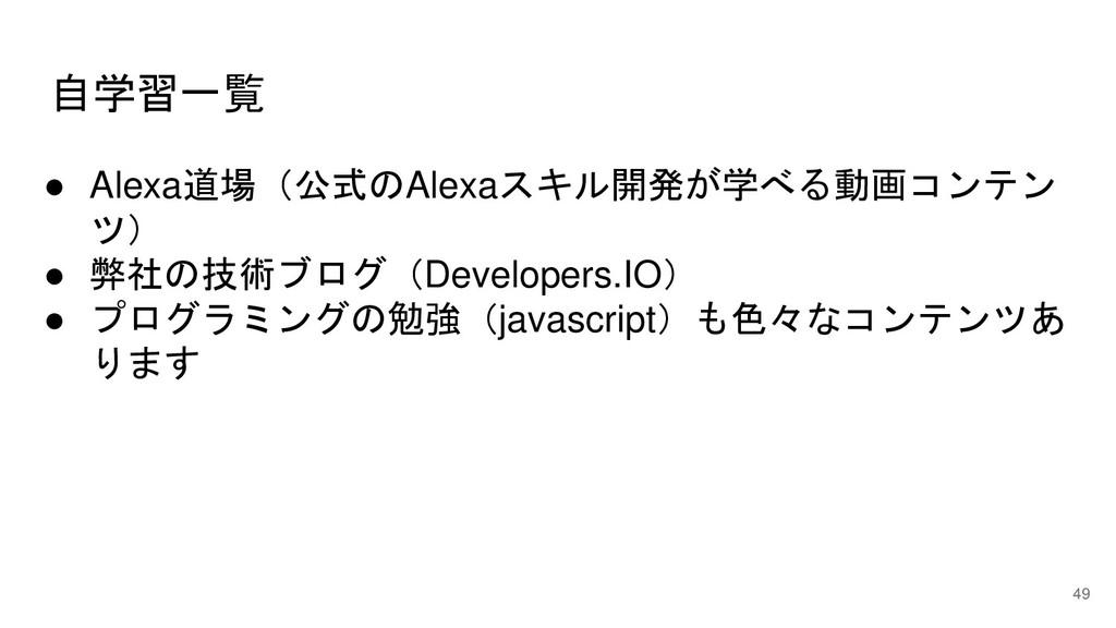 自学習一覧 49 ● Alexa道場(公式のAlexaスキル開発が学べる動画コンテン ツ) ●...