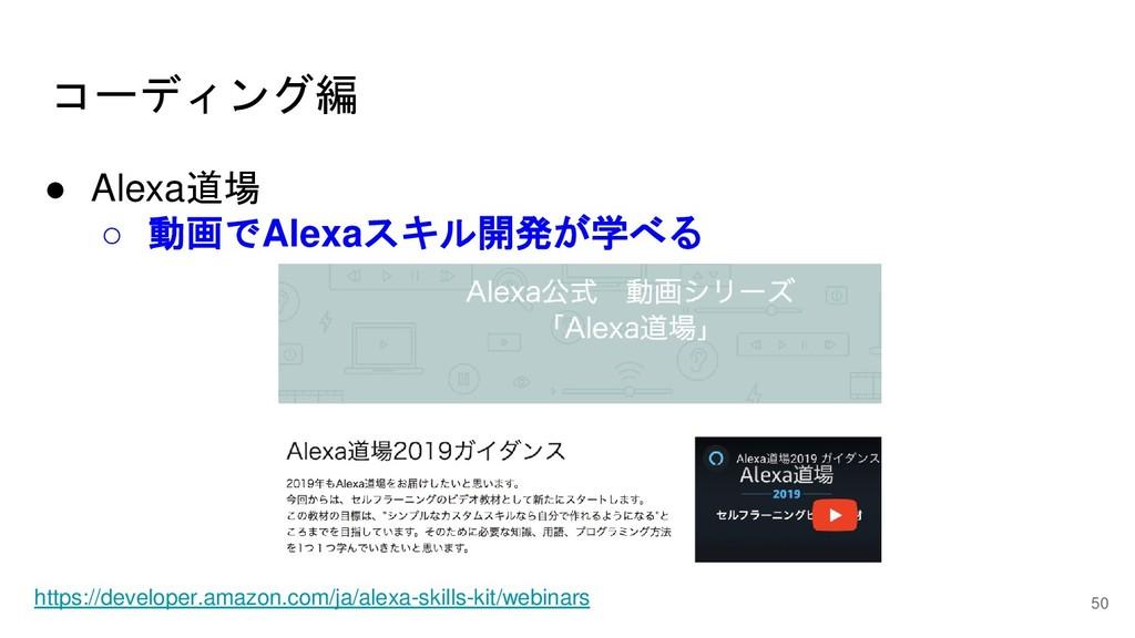 コーディング編 50 ● Alexa道場 ○ 動画でAlexaスキル開発が学べる https:...
