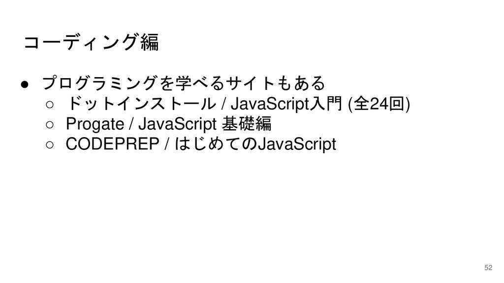 コーディング編 52 ● プログラミングを学べるサイトもある ○ ドットインストール / Ja...