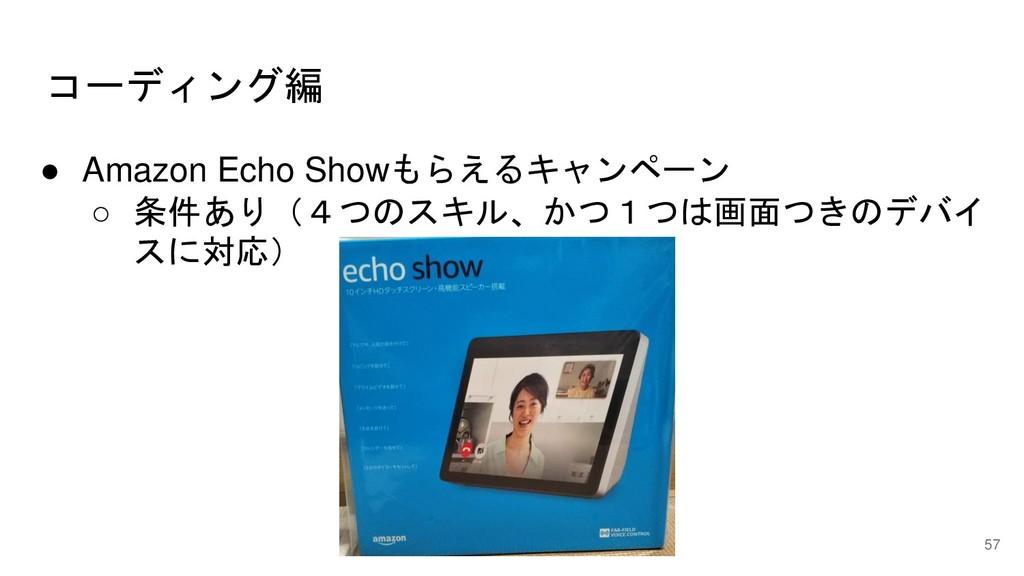 ● Amazon Echo Showもらえるキャンペーン ○ 条件あり(4つのスキル、かつ1つ...