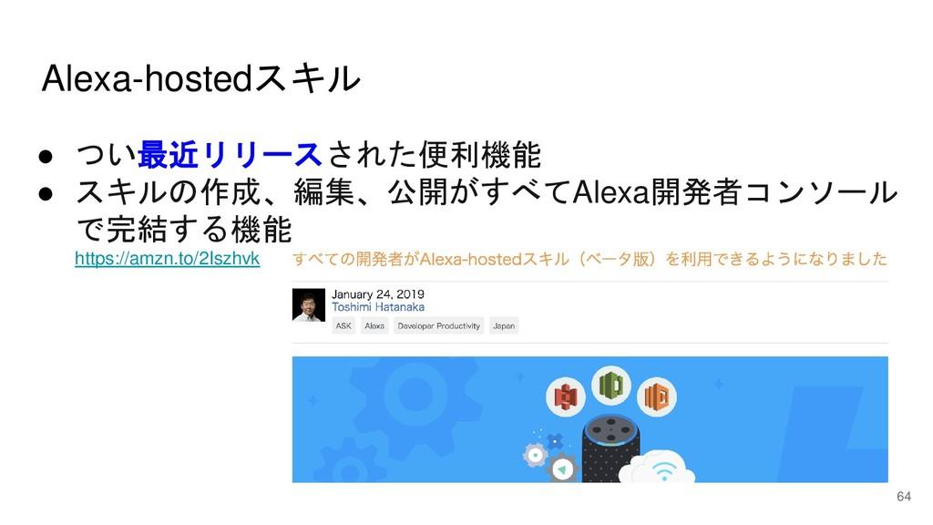 Alexa-hostedスキル 64 ● つい最近リリースされた便利機能 ● スキルの作成、編...