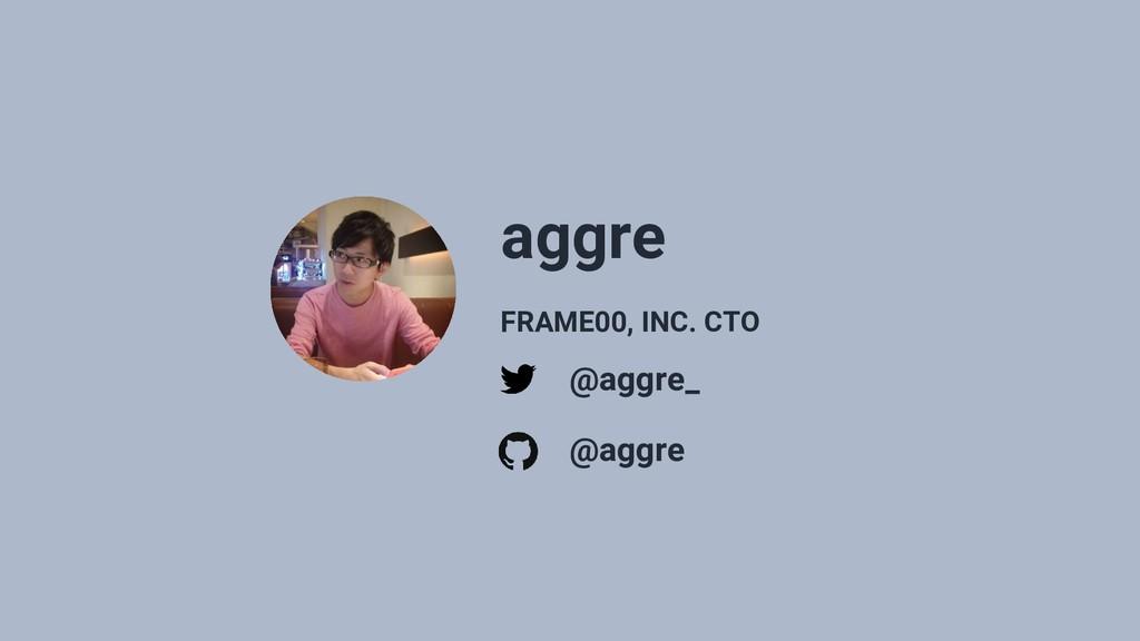 aggre @aggre_ @aggre FRAME00, INC. CTO