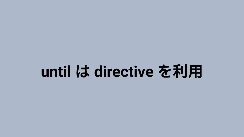 until directive