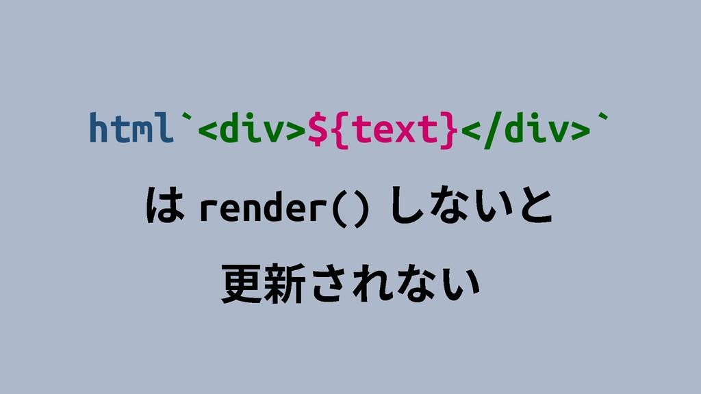 html`<div>${text}</div>` render()