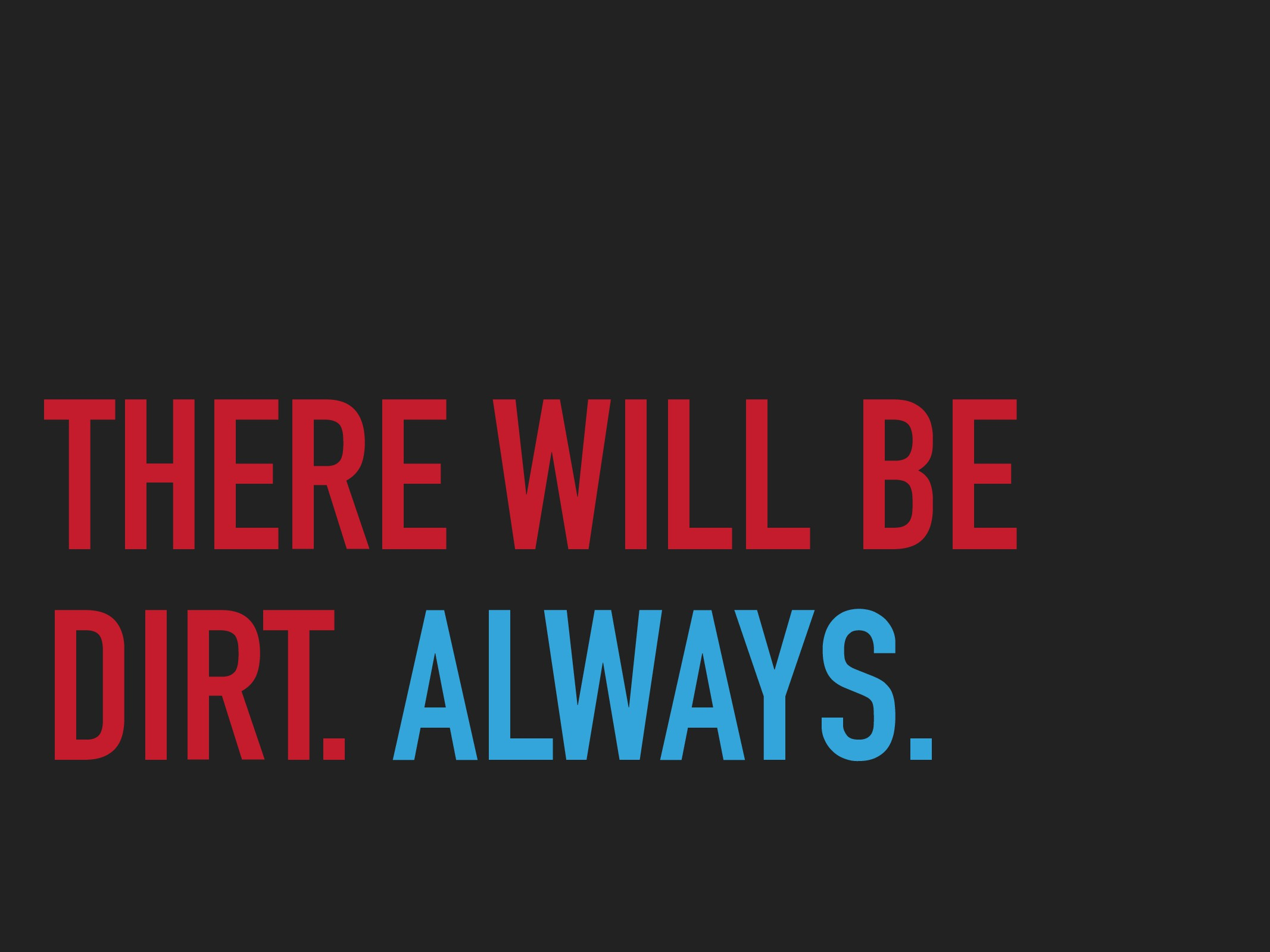 THERE WILL BE DIRT. ALWAYS.