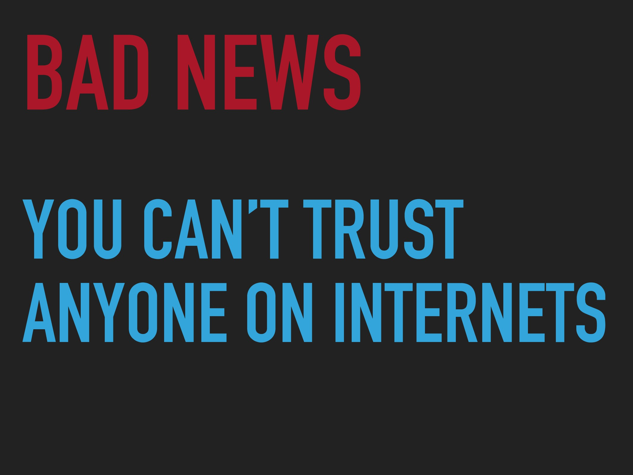 YOU CAN'T TRUST ANYONE ON INTERNETS BAD NEWS
