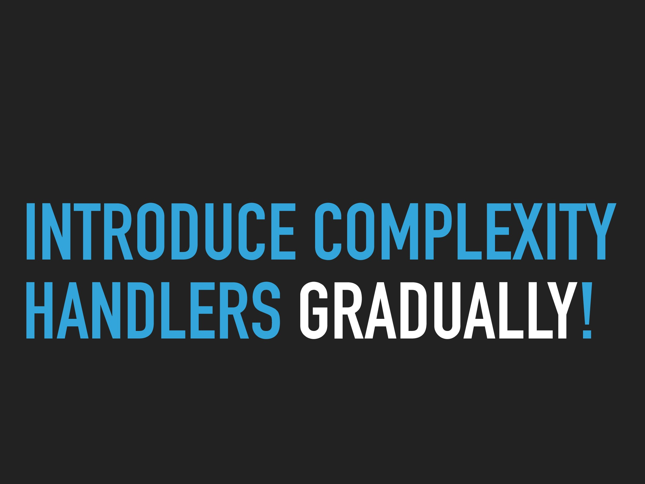 INTRODUCE COMPLEXITY HANDLERS GRADUALLY!