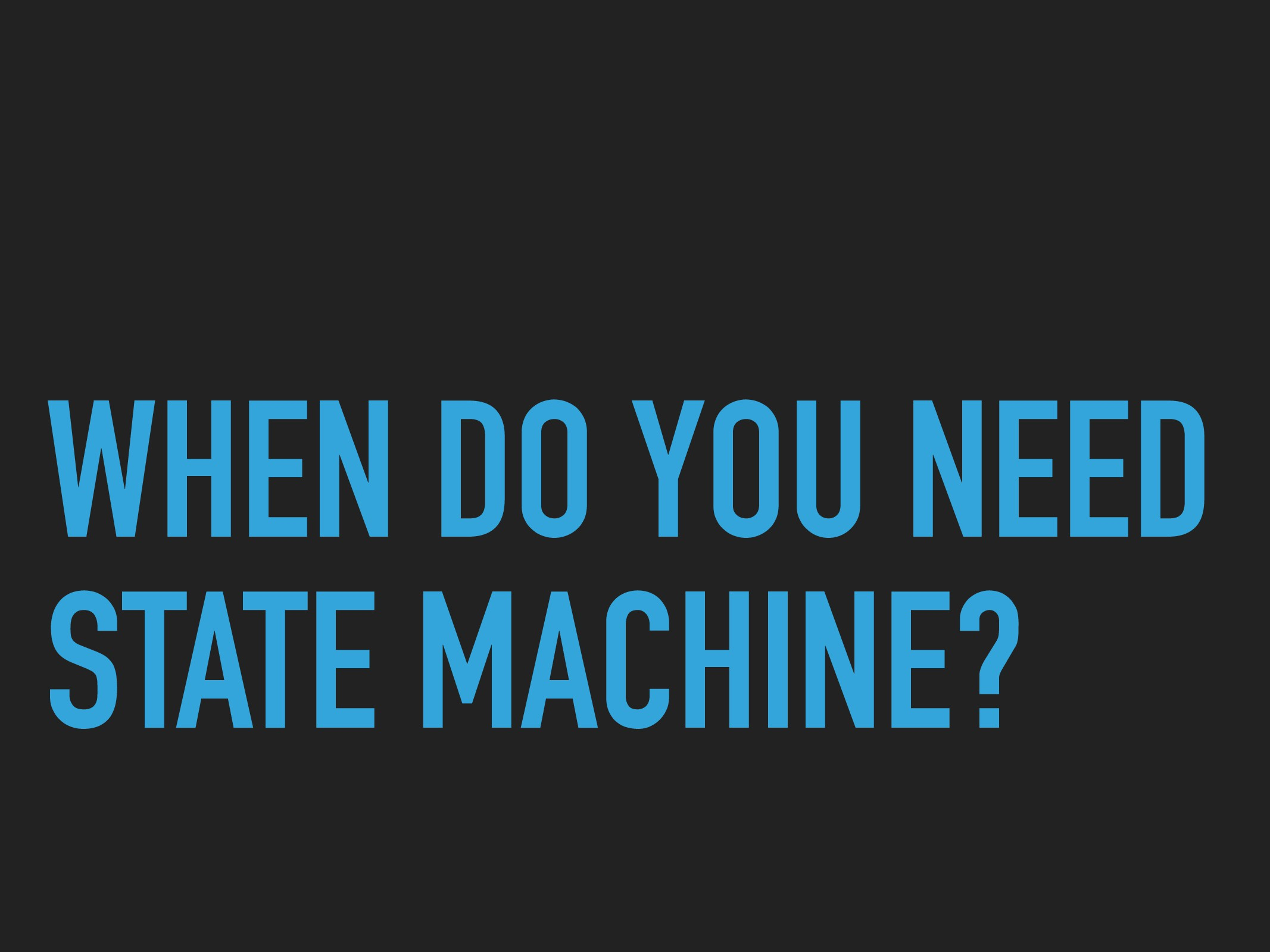 WHEN DO YOU NEED STATE MACHINE?