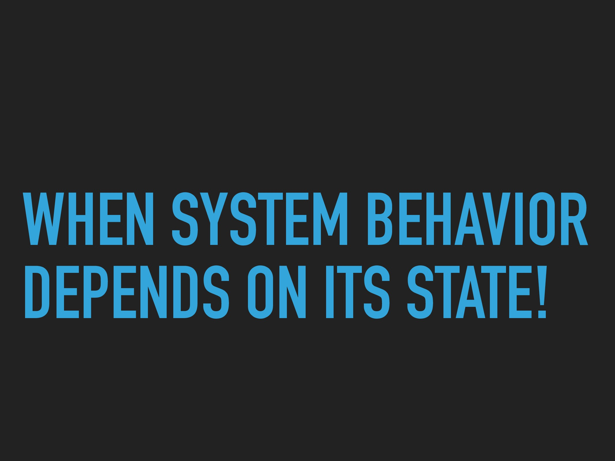 WHEN SYSTEM BEHAVIOR DEPENDS ON ITS STATE!