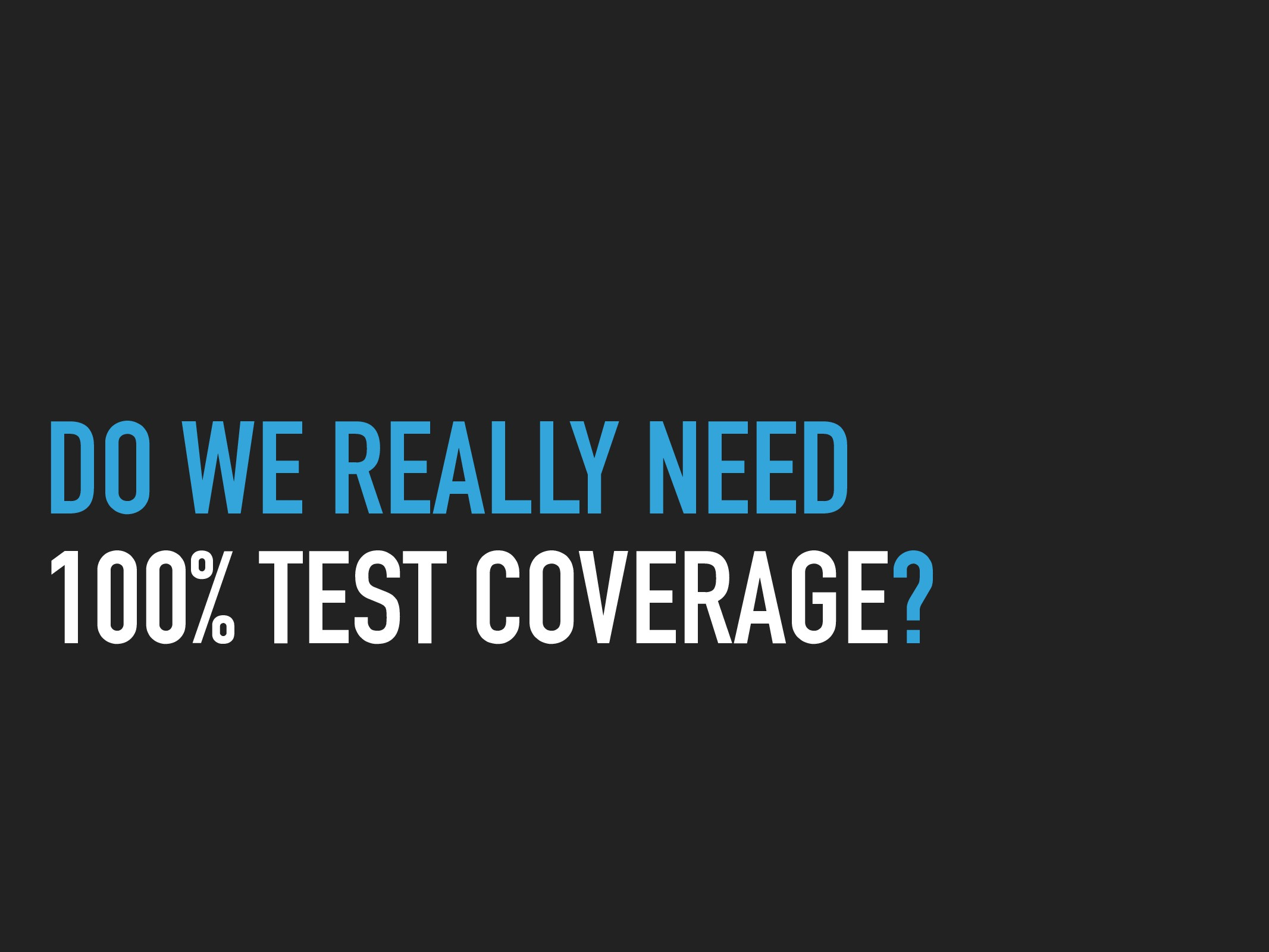 DO WE REALLY NEED 100% TEST COVERAGE?