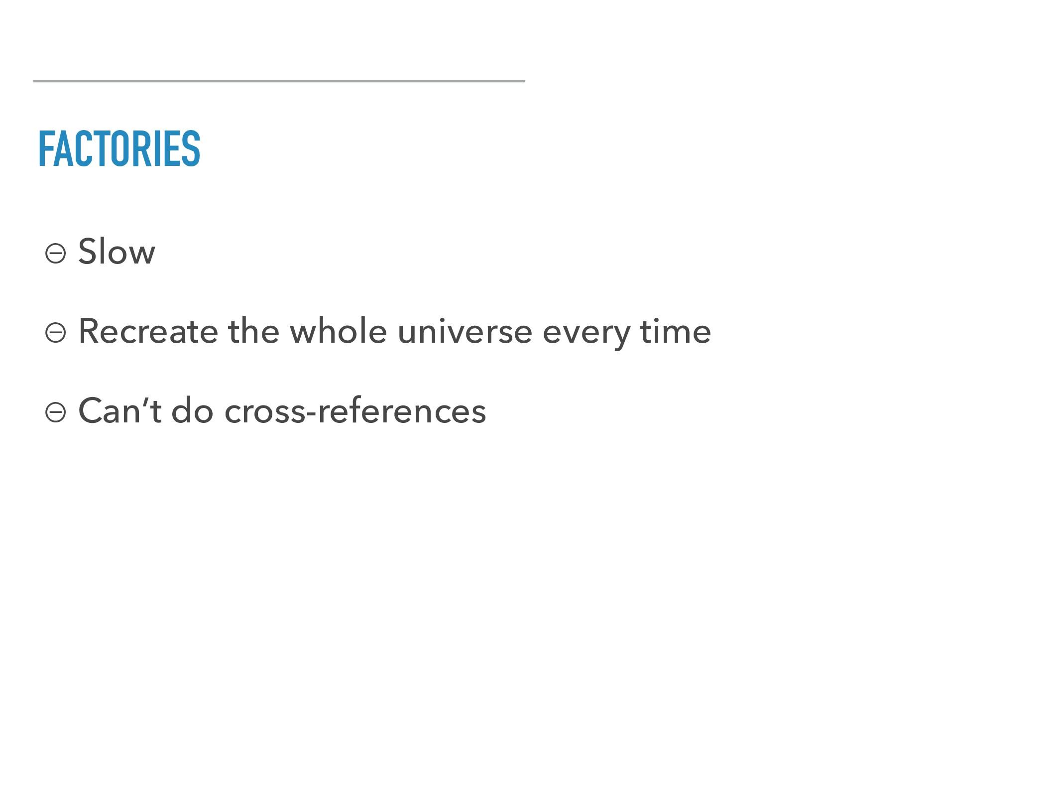 FACTORIES ⊖ Slow ⊖ Recreate the whole universe ...