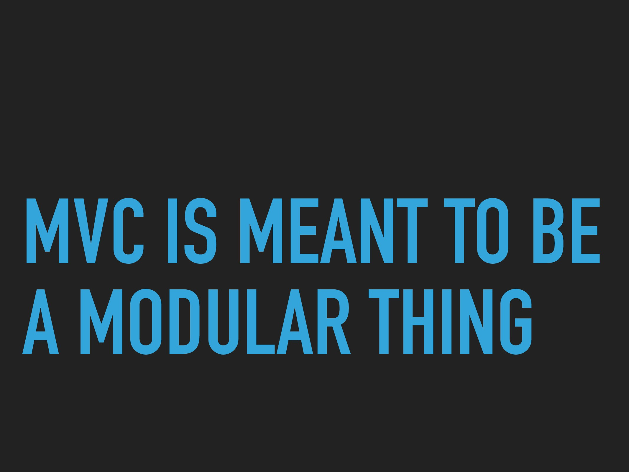 MVC IS MEANT TO BE A MODULAR THING