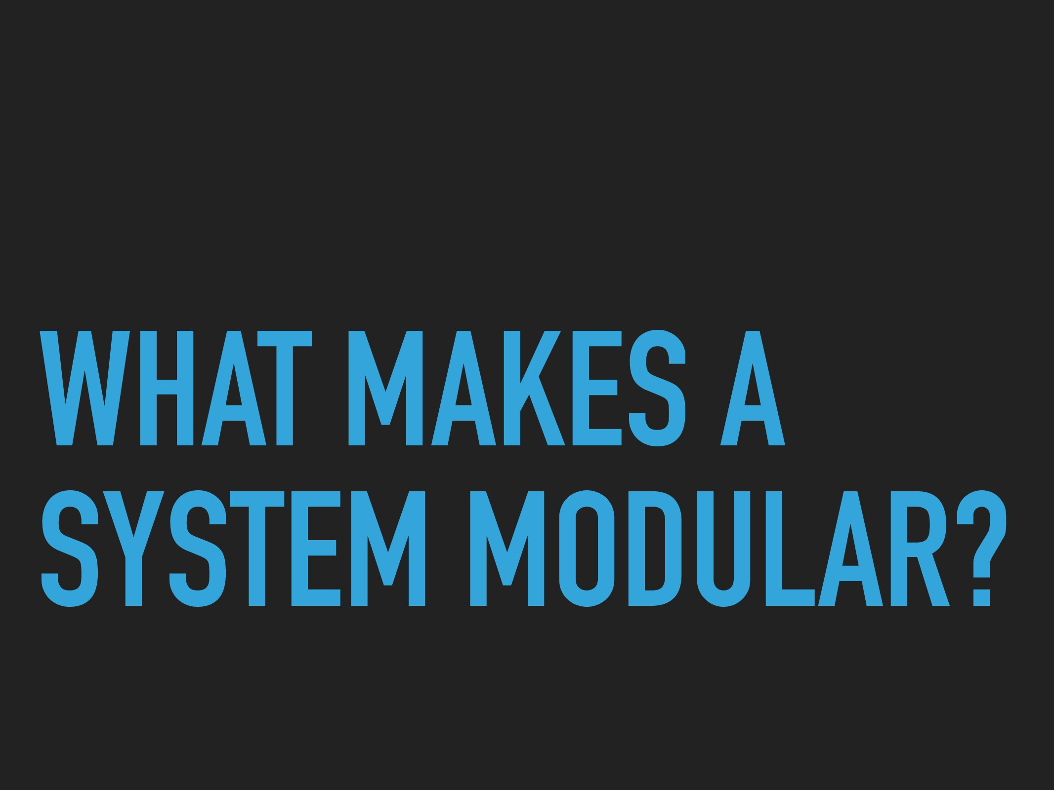 WHAT MAKES A SYSTEM MODULAR?