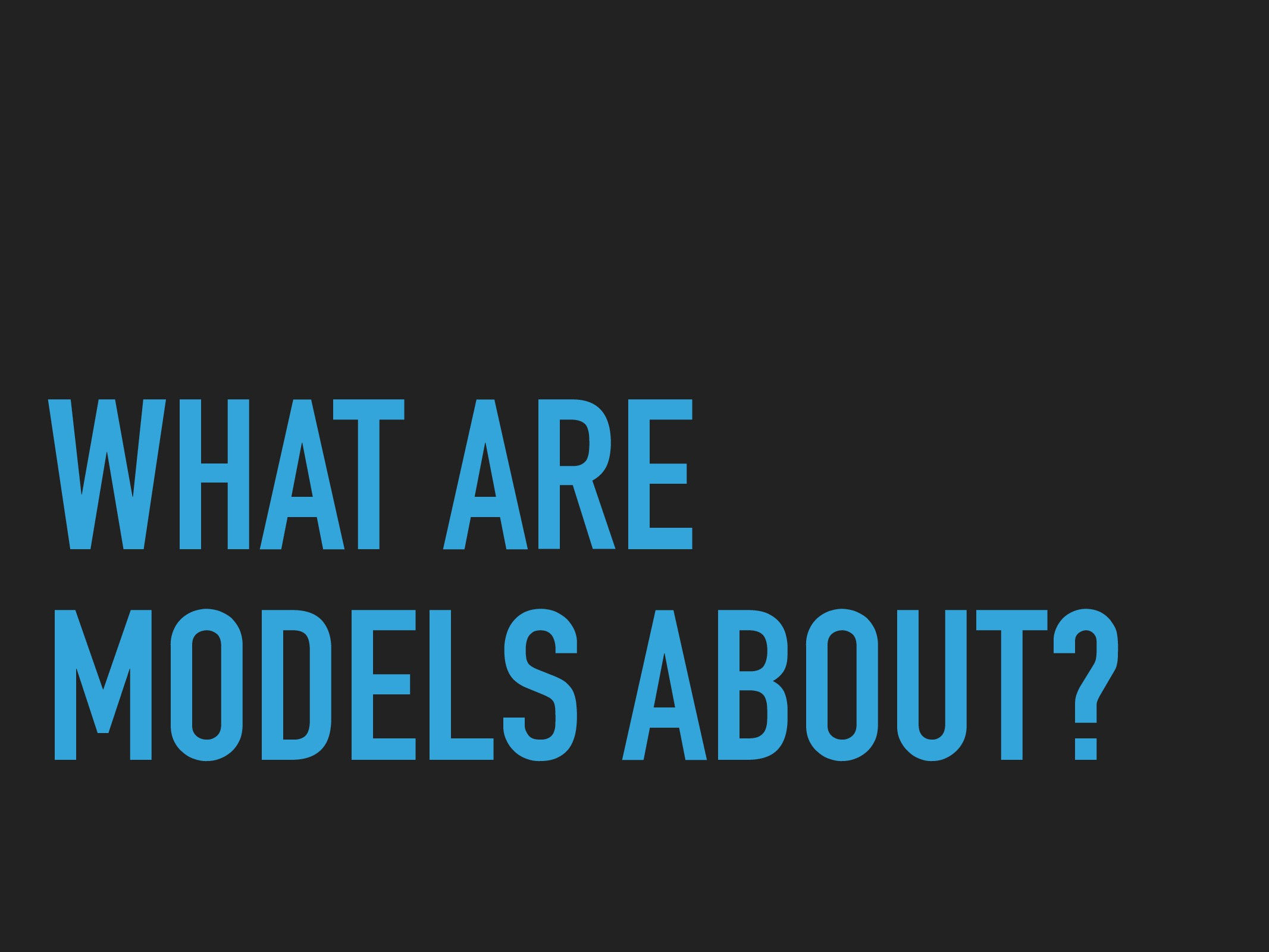 WHAT ARE MODELS ABOUT?