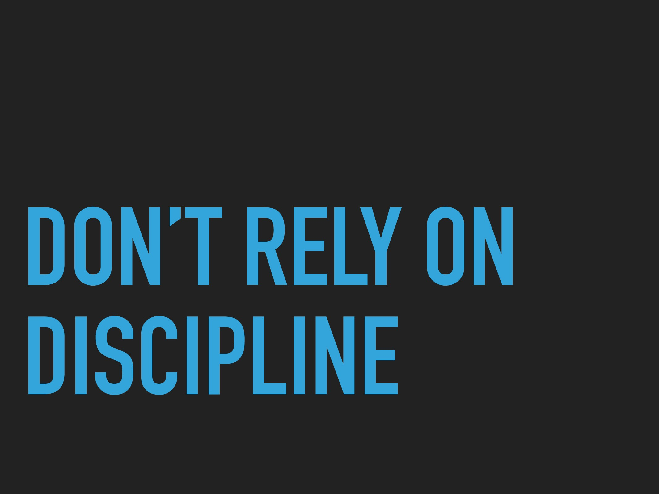 DON'T RELY ON DISCIPLINE