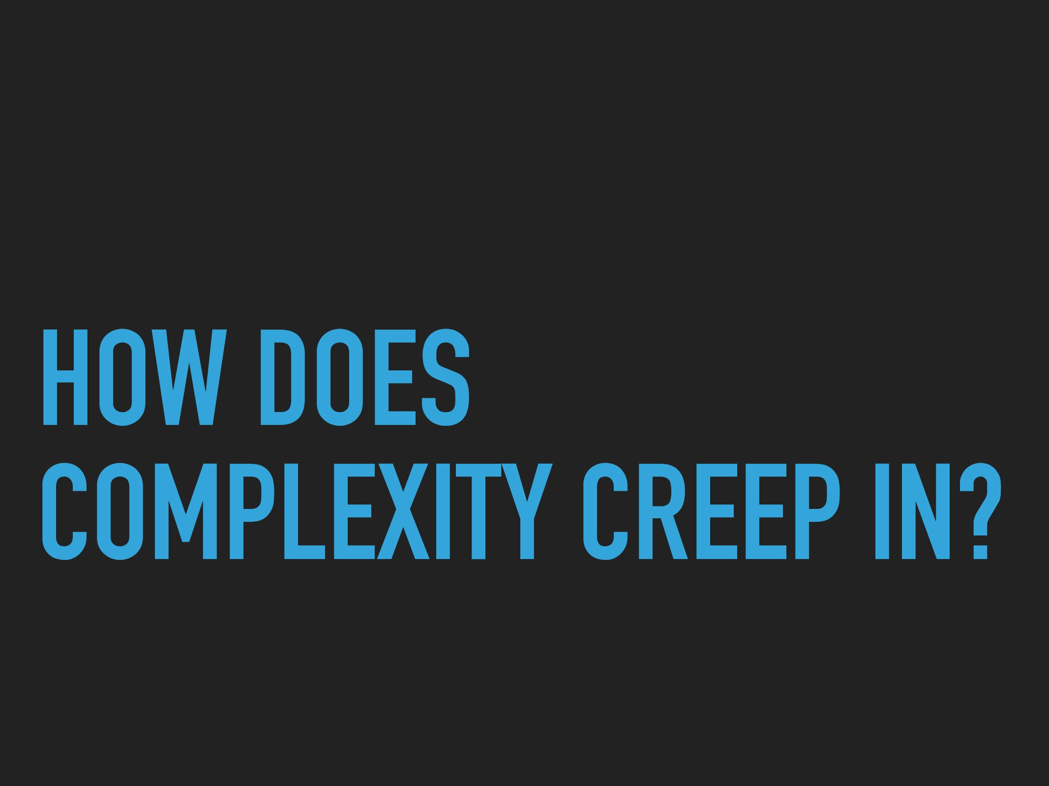 HOW DOES COMPLEXITY CREEP IN?