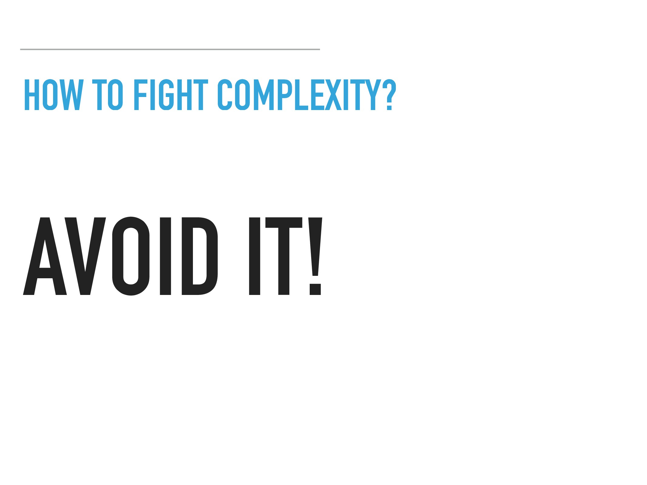 HOW TO FIGHT COMPLEXITY? AVOID IT!