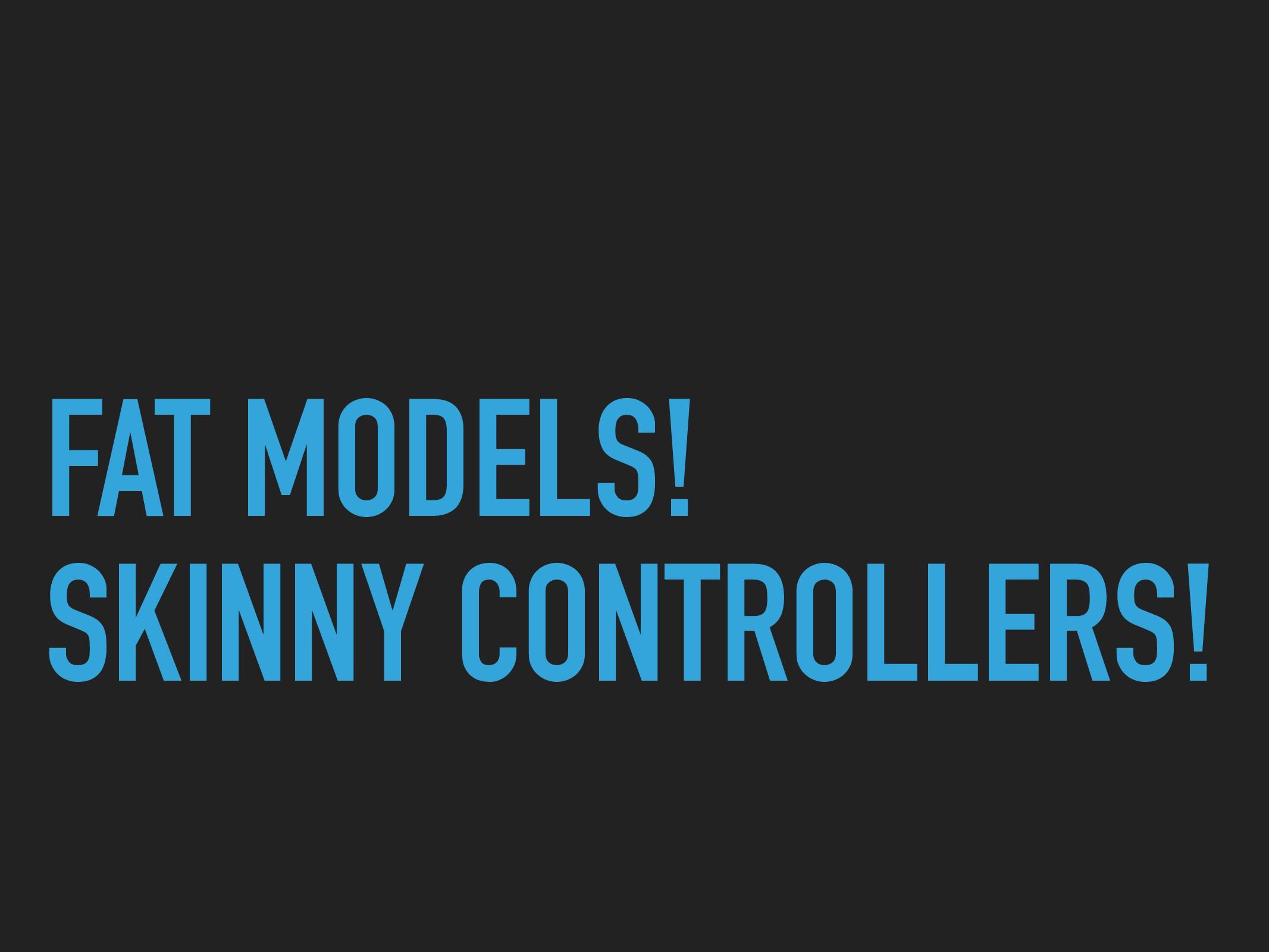 FAT MODELS! SKINNY CONTROLLERS!