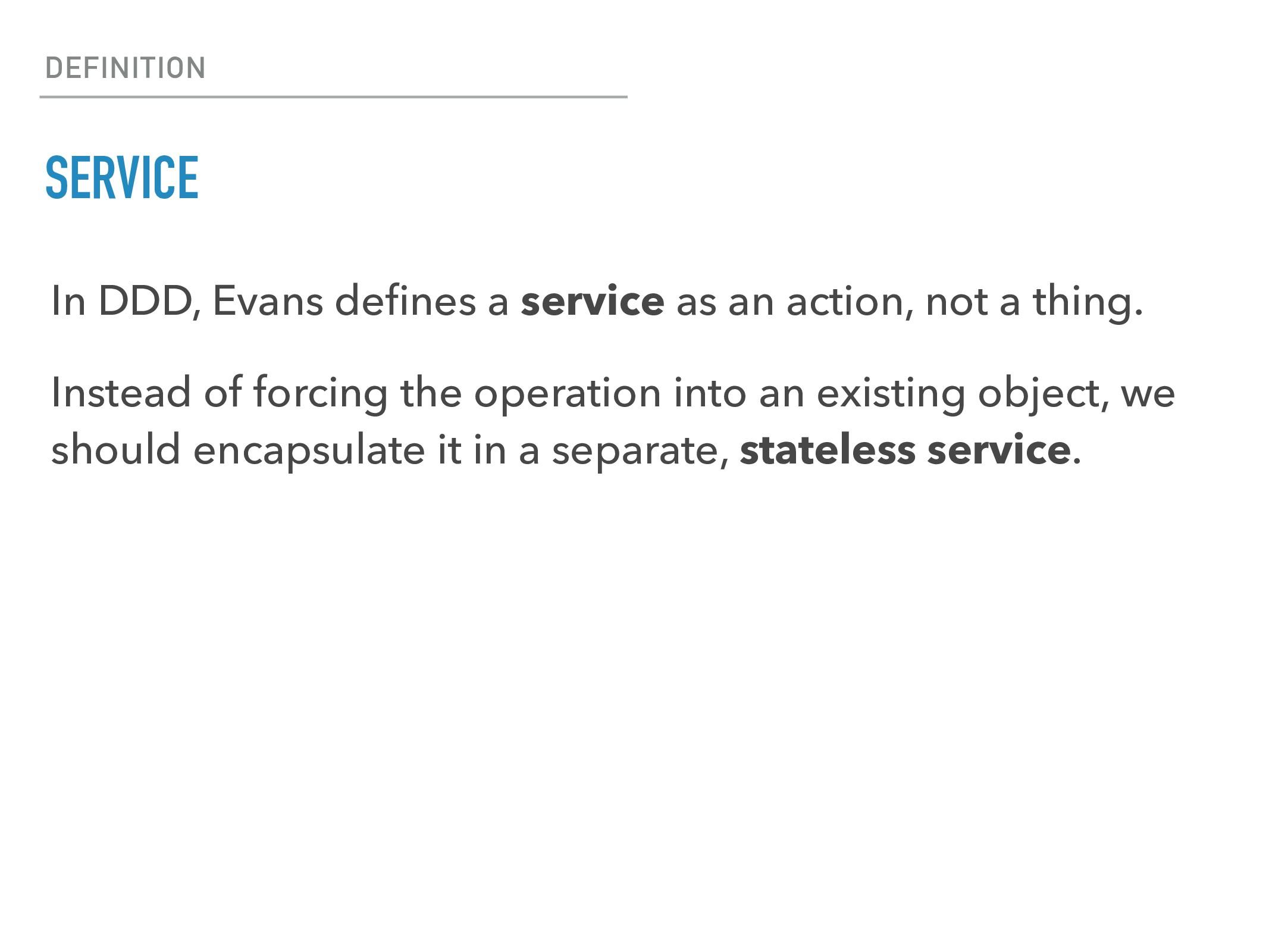 DEFINITION SERVICE In DDD, Evans defines a servi...