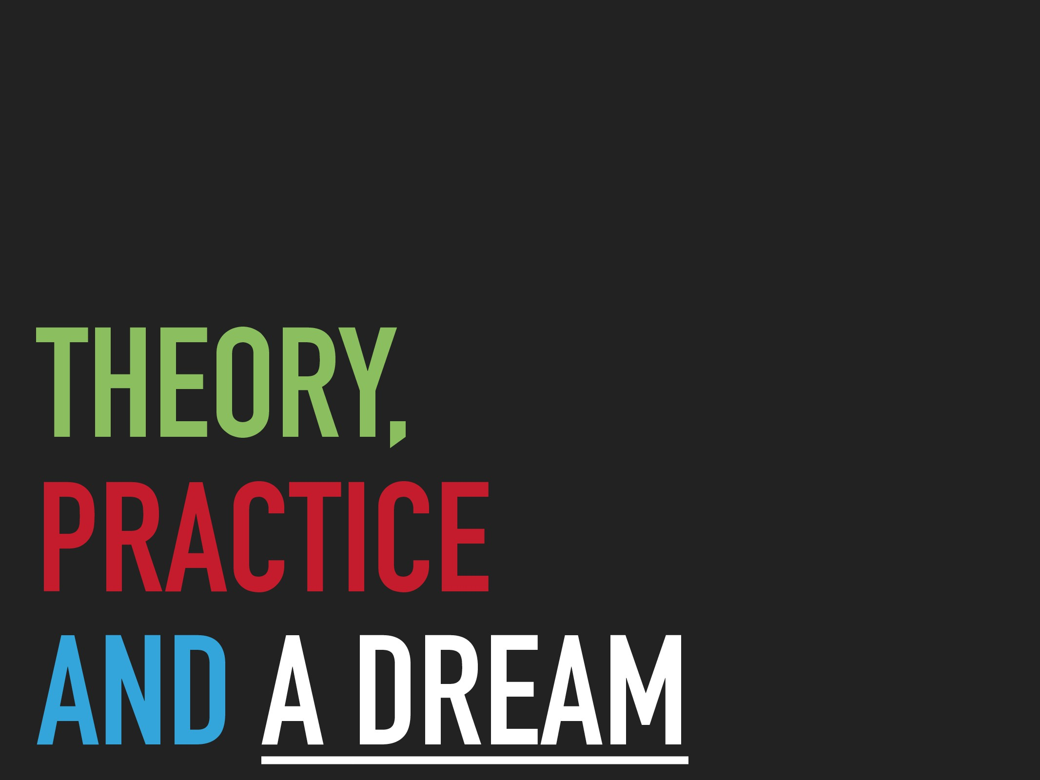 THEORY, PRACTICE AND A DREAM